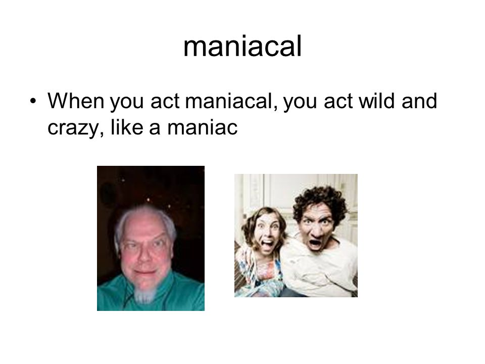 maniacal When you act maniacal, you act wild and crazy, like a maniac