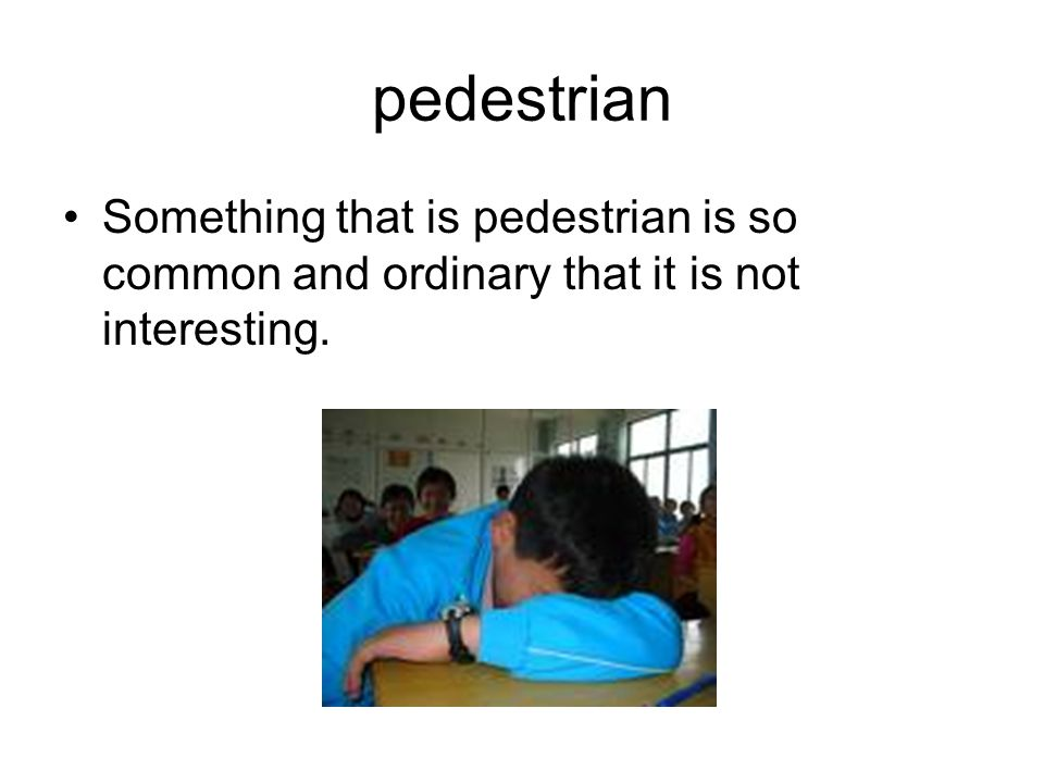 pedestrian Something that is pedestrian is so common and ordinary that it is not interesting.