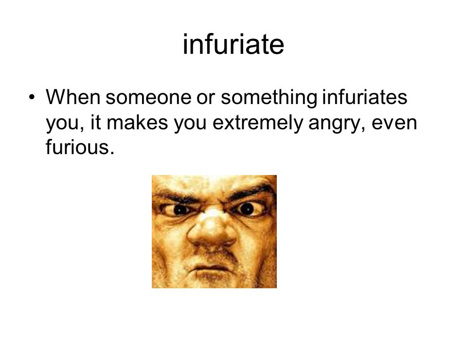 infuriate When someone or something infuriates you, it makes you extremely angry, even furious.
