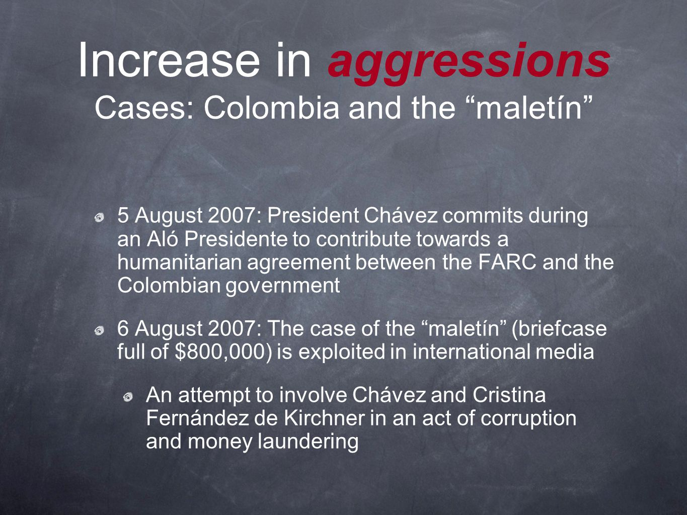 Increase in aggressions Cases: Colombia and the maletín 5 August 2007: President Chávez commits during an Aló Presidente to contribute towards a humanitarian agreement between the FARC and the Colombian government 6 August 2007: The case of the maletín (briefcase full of $800,000) is exploited in international media An attempt to involve Chávez and Cristina Fernández de Kirchner in an act of corruption and money laundering