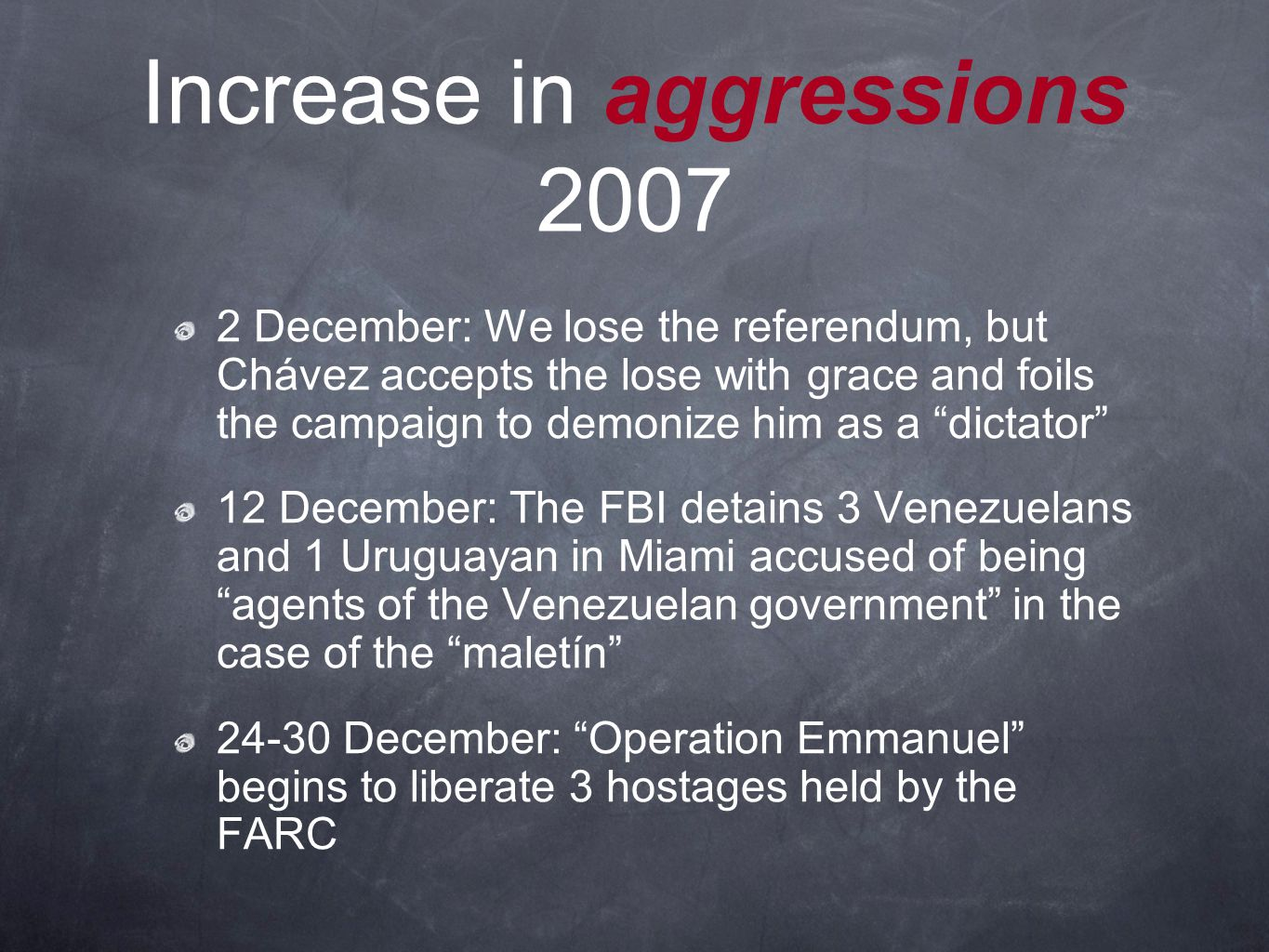 Increase in aggressions 2007 2 December: We lose the referendum, but Chávez accepts the lose with grace and foils the campaign to demonize him as a dictator 12 December: The FBI detains 3 Venezuelans and 1 Uruguayan in Miami accused of being agents of the Venezuelan government in the case of the maletín 24-30 December: Operation Emmanuel begins to liberate 3 hostages held by the FARC