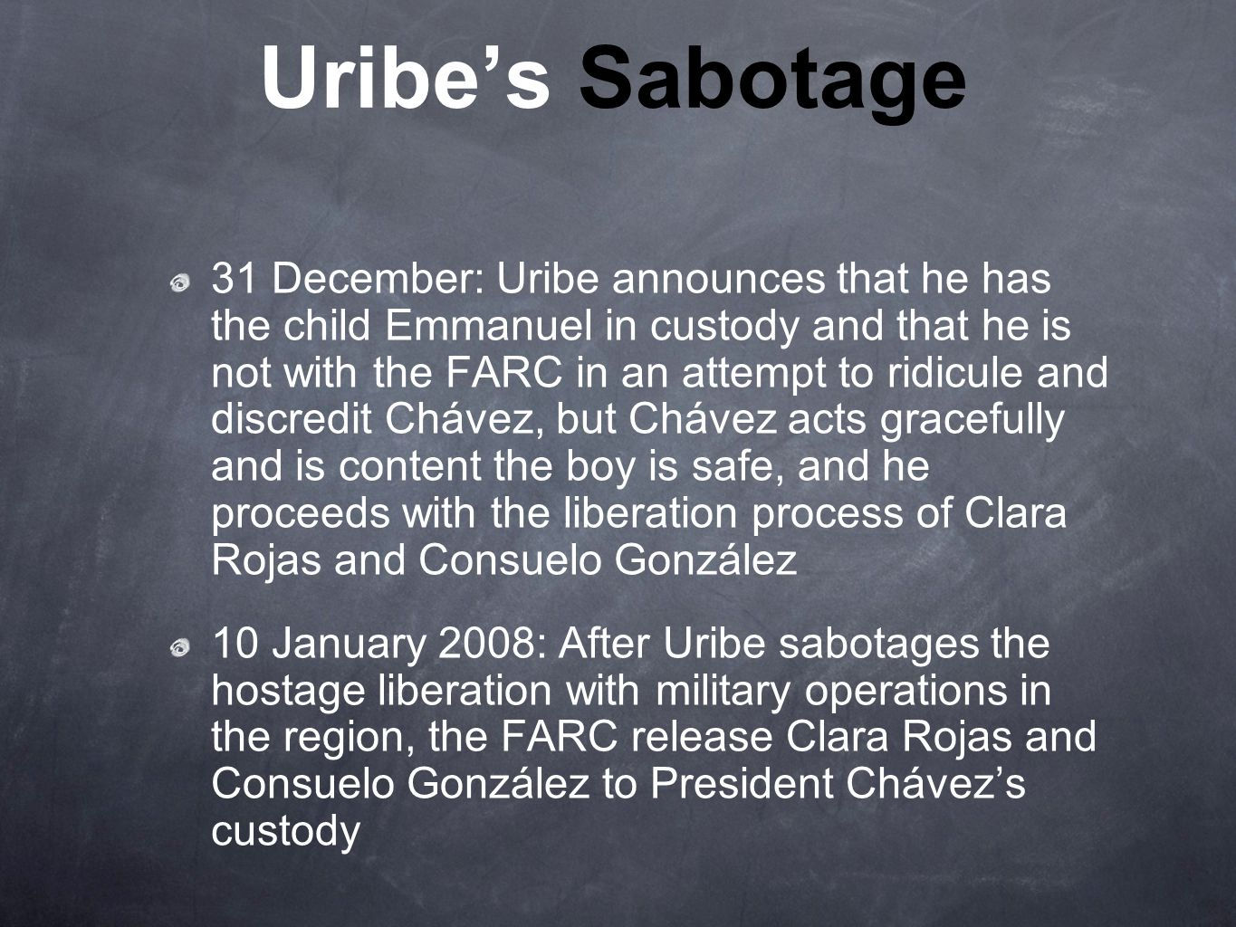 Uribe's Sabotage 31 December: Uribe announces that he has the child Emmanuel in custody and that he is not with the FARC in an attempt to ridicule and discredit Chávez, but Chávez acts gracefully and is content the boy is safe, and he proceeds with the liberation process of Clara Rojas and Consuelo González 10 January 2008: After Uribe sabotages the hostage liberation with military operations in the region, the FARC release Clara Rojas and Consuelo González to President Chávez's custody