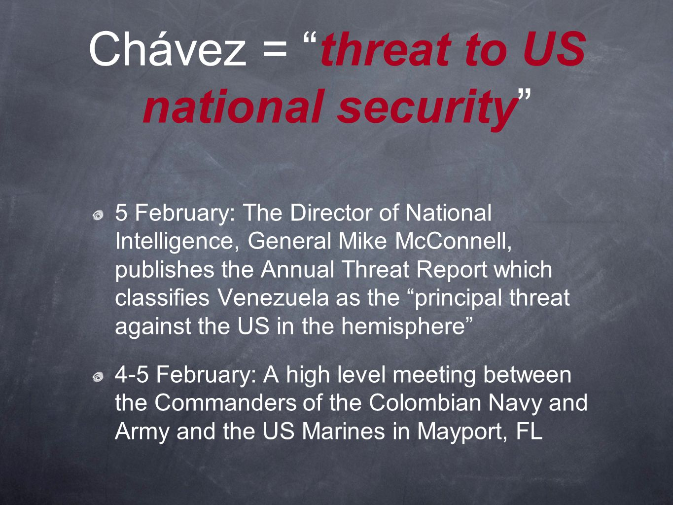Chávez = threat to US national security 5 February: The Director of National Intelligence, General Mike McConnell, publishes the Annual Threat Report which classifies Venezuela as the principal threat against the US in the hemisphere 4-5 February: A high level meeting between the Commanders of the Colombian Navy and Army and the US Marines in Mayport, FL