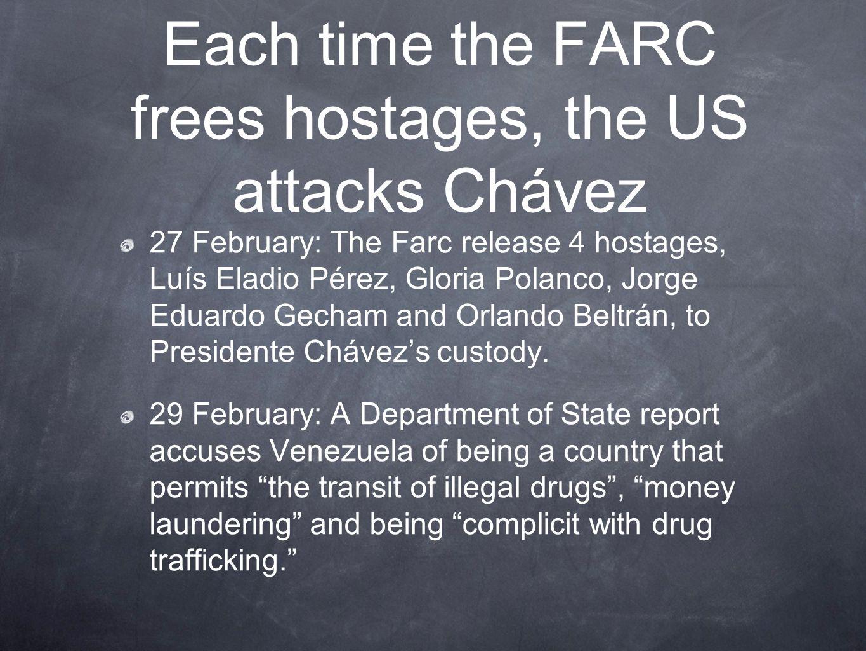 Each time the FARC frees hostages, the US attacks Chávez 27 February: The Farc release 4 hostages, Luís Eladio Pérez, Gloria Polanco, Jorge Eduardo Gecham and Orlando Beltrán, to Presidente Chávez's custody.