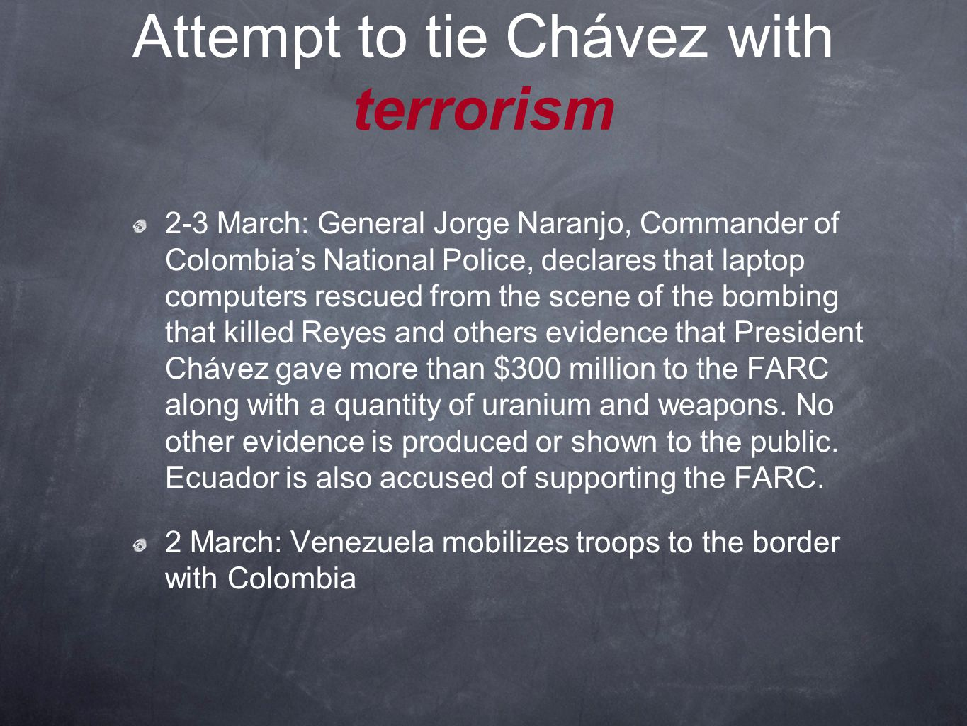 Attempt to tie Chávez with terrorism 2-3 March: General Jorge Naranjo, Commander of Colombia's National Police, declares that laptop computers rescued from the scene of the bombing that killed Reyes and others evidence that President Chávez gave more than $300 million to the FARC along with a quantity of uranium and weapons.