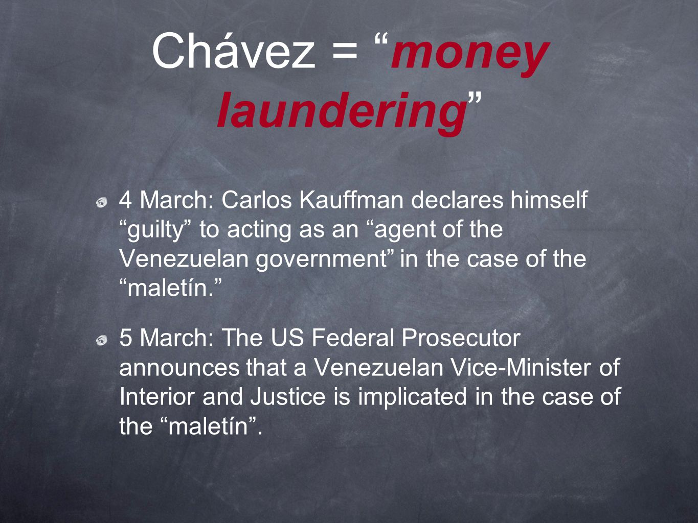 Chávez = money laundering 4 March: Carlos Kauffman declares himself guilty to acting as an agent of the Venezuelan government in the case of the maletín. 5 March: The US Federal Prosecutor announces that a Venezuelan Vice-Minister of Interior and Justice is implicated in the case of the maletín .