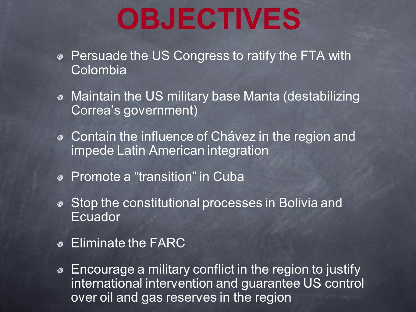 OBJECTIVES Persuade the US Congress to ratify the FTA with Colombia Maintain the US military base Manta (destabilizing Correa's government) Contain the influence of Chávez in the region and impede Latin American integration Promote a transition in Cuba Stop the constitutional processes in Bolivia and Ecuador Eliminate the FARC Encourage a military conflict in the region to justify international intervention and guarantee US control over oil and gas reserves in the region