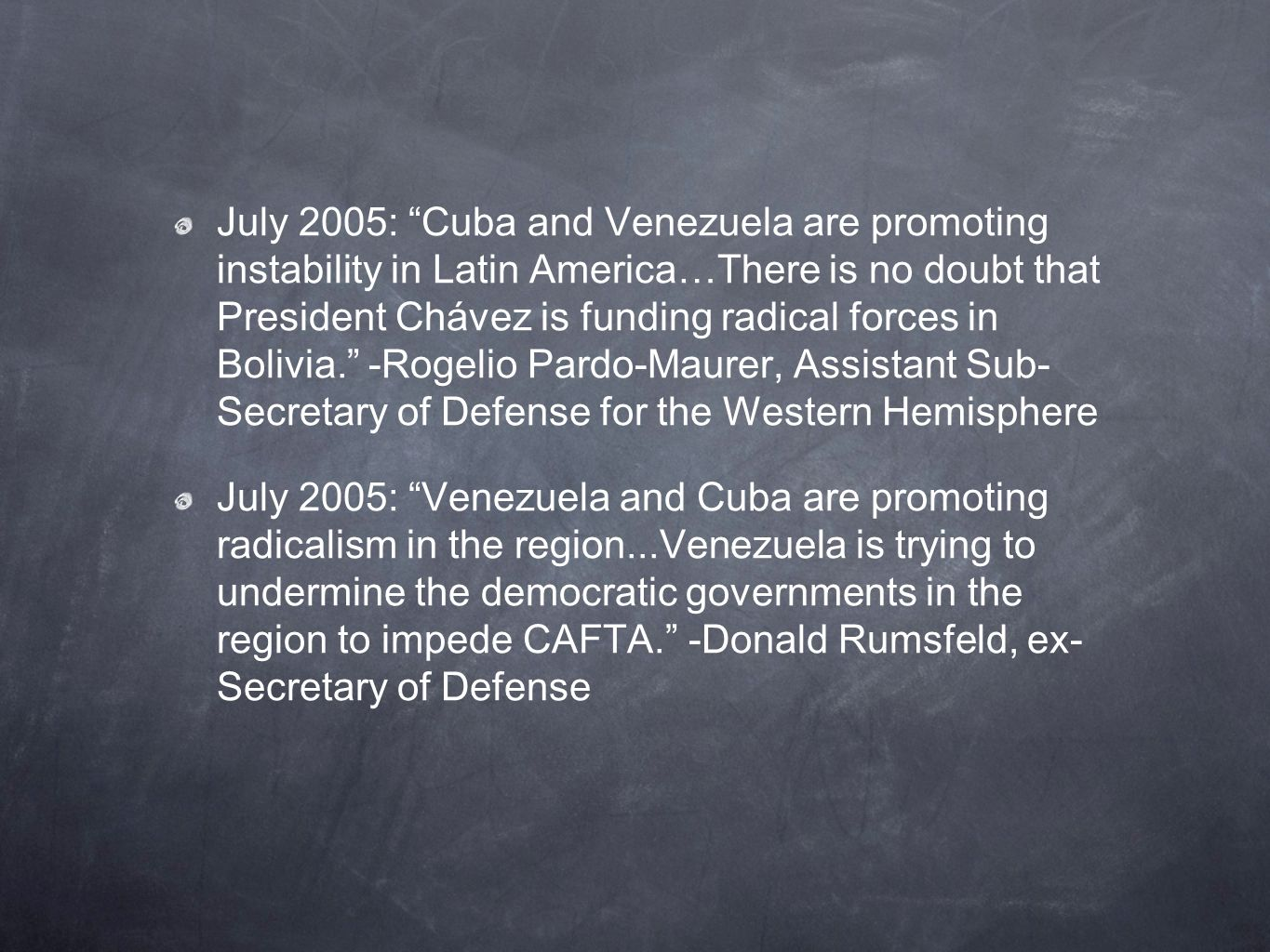 July 2005: Cuba and Venezuela are promoting instability in Latin America…There is no doubt that President Chávez is funding radical forces in Bolivia. -Rogelio Pardo-Maurer, Assistant Sub- Secretary of Defense for the Western Hemisphere July 2005: Venezuela and Cuba are promoting radicalism in the region...Venezuela is trying to undermine the democratic governments in the region to impede CAFTA. -Donald Rumsfeld, ex- Secretary of Defense