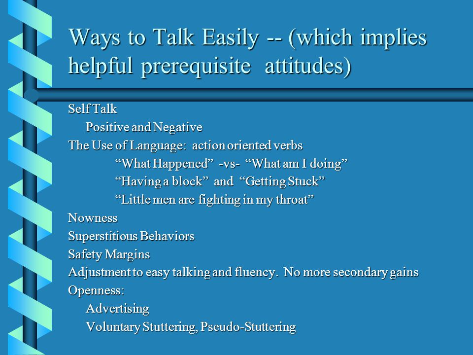 """Ways to Talk Easily -- (which implies helpful prerequisite attitudes) Self Talk Positive and Negative The Use of Language: action oriented verbs """"What"""