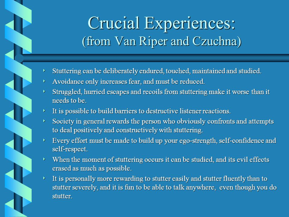 Crucial Experiences: (from Van Riper and Czuchna)  Stuttering can be deliberately endured, touched, maintained and studied.  Avoidance only increase