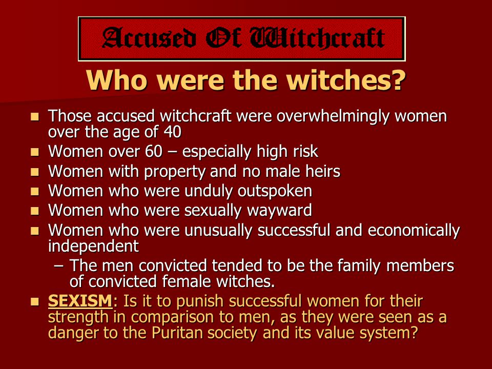 Who were the witches? Those accused witchcraft were overwhelmingly women over the age of 40 Those accused witchcraft were overwhelmingly women over th