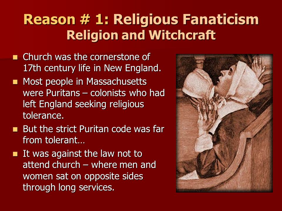 Reason # 1: Religious Fanaticism Religion and Witchcraft Church was the cornerstone of 17th century life in New England. Church was the cornerstone of
