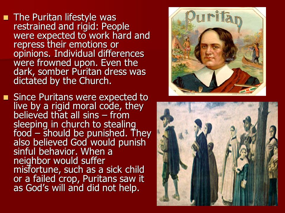 The Puritan lifestyle was restrained and rigid: People were expected to work hard and repress their emotions or opinions. Individual differences were