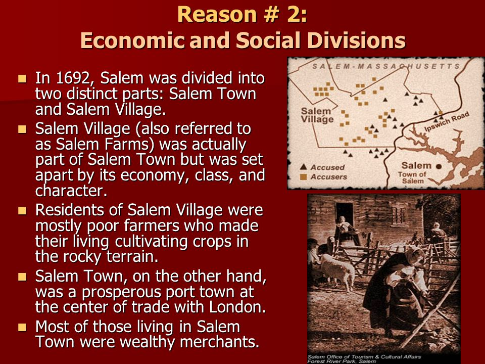 Reason # 2: Economic and Social Divisions In 1692, Salem was divided into two distinct parts: Salem Town and Salem Village. In 1692, Salem was divided
