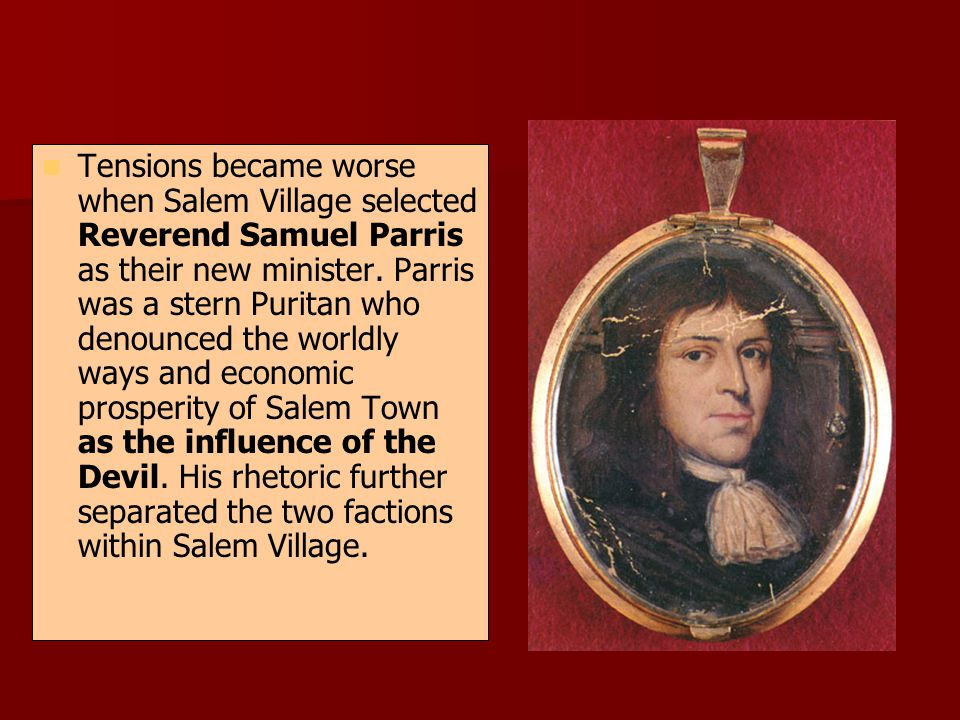 Tensions became worse when Salem Village selected Reverend Samuel Parris as their new minister. Parris was a stern Puritan who denounced the worldly w