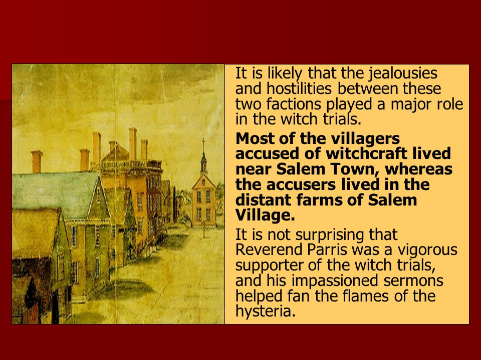 It is likely that the jealousies and hostilities between these two factions played a major role in the witch trials. Most of the villagers accused of