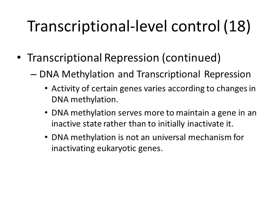 Transcriptional-level control (18) Transcriptional Repression (continued) – DNA Methylation and Transcriptional Repression Activity of certain genes varies according to changes in DNA methylation.