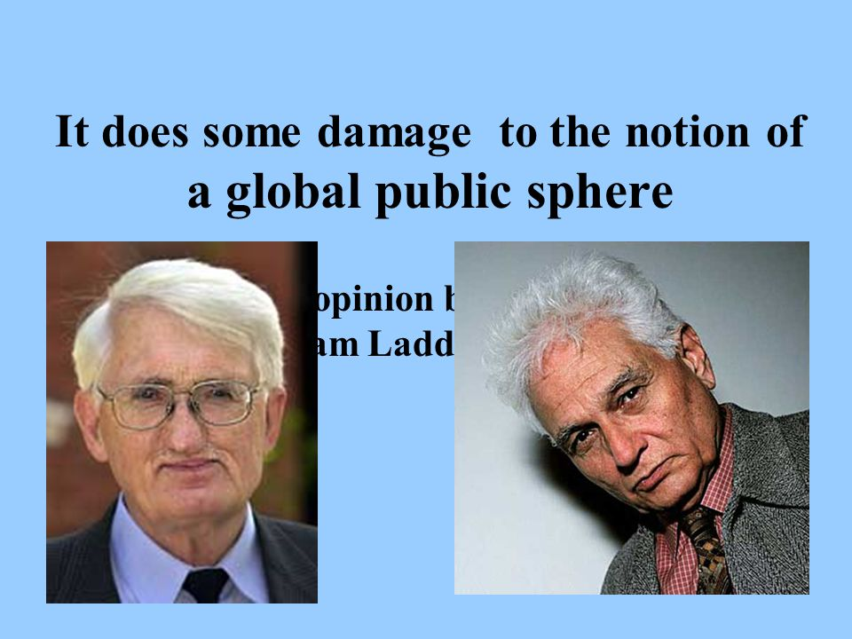 It does some damage to the notion of a global public sphere Can the public opinion be the Queen of the World .