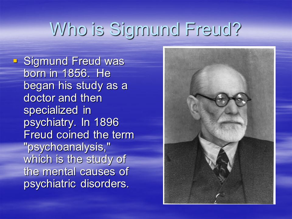 Who is Sigmund Freud.  Sigmund Freud was born in 1856.