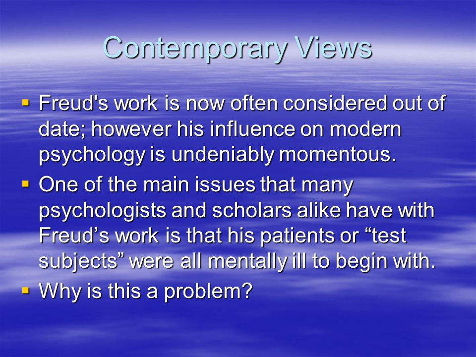 Contemporary Views  Freud s work is now often considered out of date; however his influence on modern psychology is undeniably momentous.