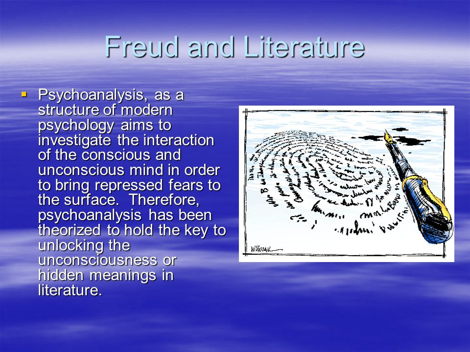 Freud and Literature  Psychoanalysis, as a structure of modern psychology aims to investigate the interaction of the conscious and unconscious mind in order to bring repressed fears to the surface.