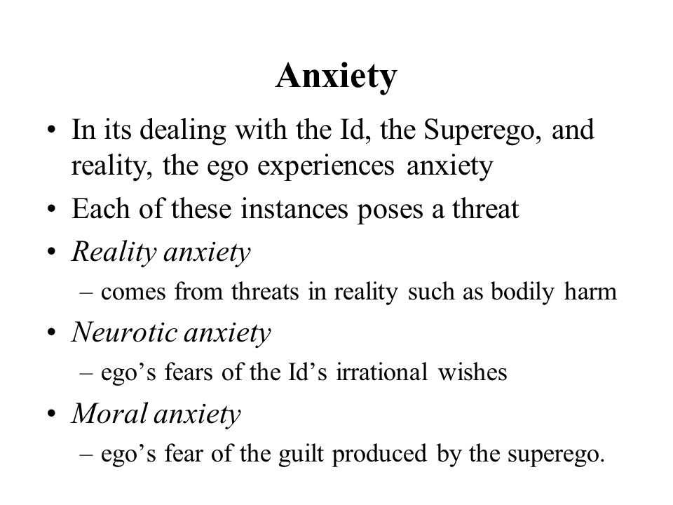 Anxiety In its dealing with the Id, the Superego, and reality, the ego experiences anxiety Each of these instances poses a threat Reality anxiety –comes from threats in reality such as bodily harm Neurotic anxiety –ego's fears of the Id's irrational wishes Moral anxiety –ego's fear of the guilt produced by the superego.