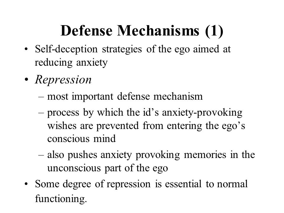 Defense Mechanisms (1) Self-deception strategies of the ego aimed at reducing anxiety Repression –most important defense mechanism –process by which the id's anxiety-provoking wishes are prevented from entering the ego's conscious mind –also pushes anxiety provoking memories in the unconscious part of the ego Some degree of repression is essential to normal functioning.