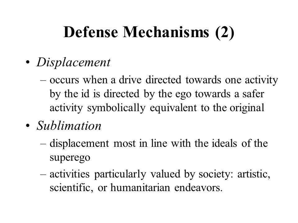 Defense Mechanisms (2) Displacement –occurs when a drive directed towards one activity by the id is directed by the ego towards a safer activity symbolically equivalent to the original Sublimation –displacement most in line with the ideals of the superego –activities particularly valued by society: artistic, scientific, or humanitarian endeavors.