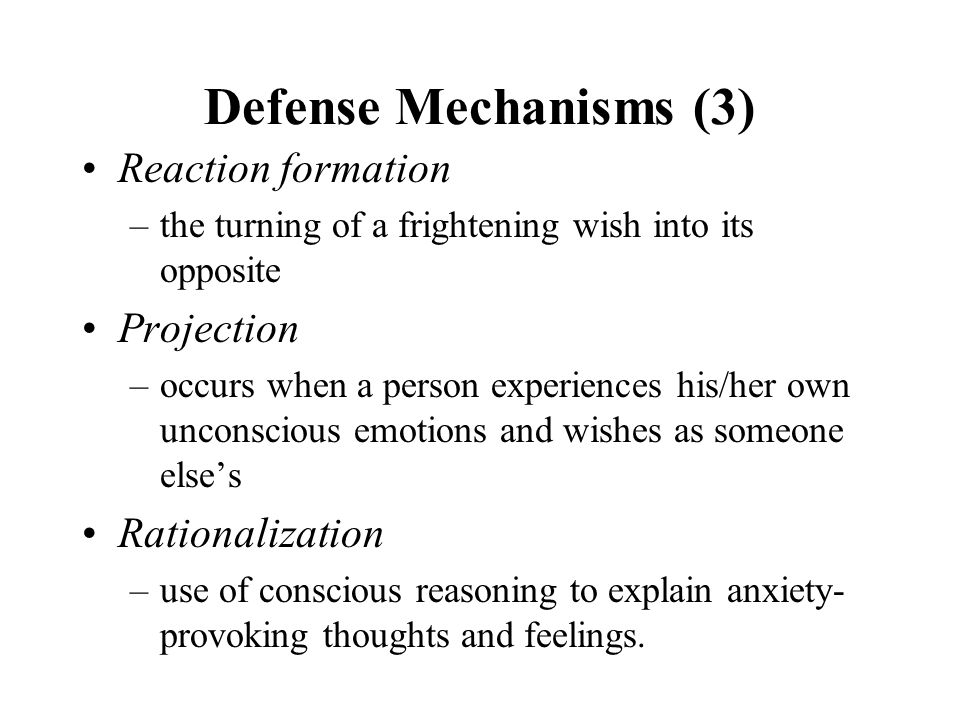 Defense Mechanisms (3) Reaction formation –the turning of a frightening wish into its opposite Projection –occurs when a person experiences his/her ow
