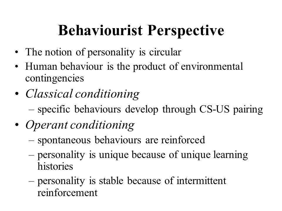 Behaviourist Perspective The notion of personality is circular Human behaviour is the product of environmental contingencies Classical conditioning –s