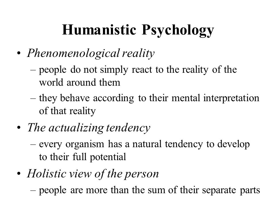 Humanistic Psychology Phenomenological reality –people do not simply react to the reality of the world around them –they behave according to their mental interpretation of that reality The actualizing tendency –every organism has a natural tendency to develop to their full potential Holistic view of the person –people are more than the sum of their separate parts