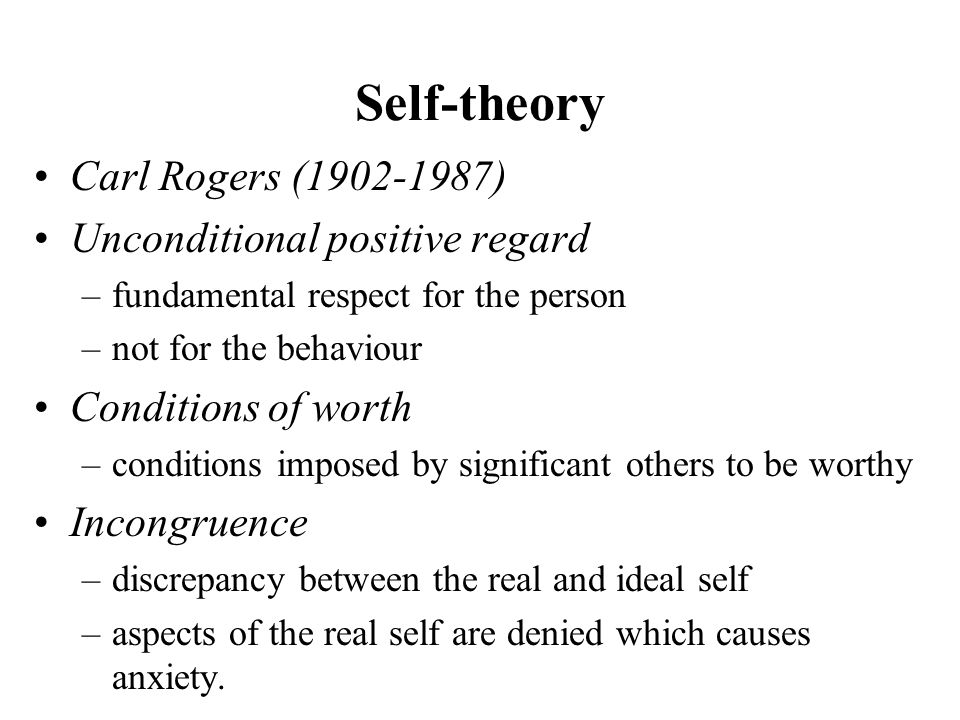 Self-theory Carl Rogers (1902-1987) Unconditional positive regard –fundamental respect for the person –not for the behaviour Conditions of worth –conditions imposed by significant others to be worthy Incongruence –discrepancy between the real and ideal self –aspects of the real self are denied which causes anxiety.