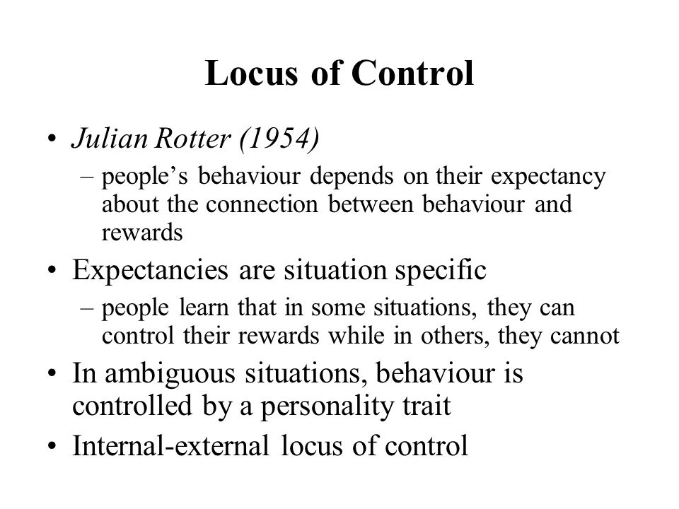 Locus of Control Julian Rotter (1954) –people's behaviour depends on their expectancy about the connection between behaviour and rewards Expectancies are situation specific –people learn that in some situations, they can control their rewards while in others, they cannot In ambiguous situations, behaviour is controlled by a personality trait Internal-external locus of control
