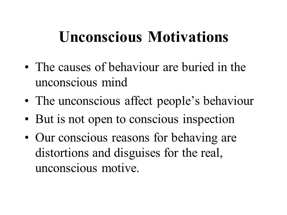 Unconscious Motivations The causes of behaviour are buried in the unconscious mind The unconscious affect people's behaviour But is not open to conscious inspection Our conscious reasons for behaving are distortions and disguises for the real, unconscious motive.