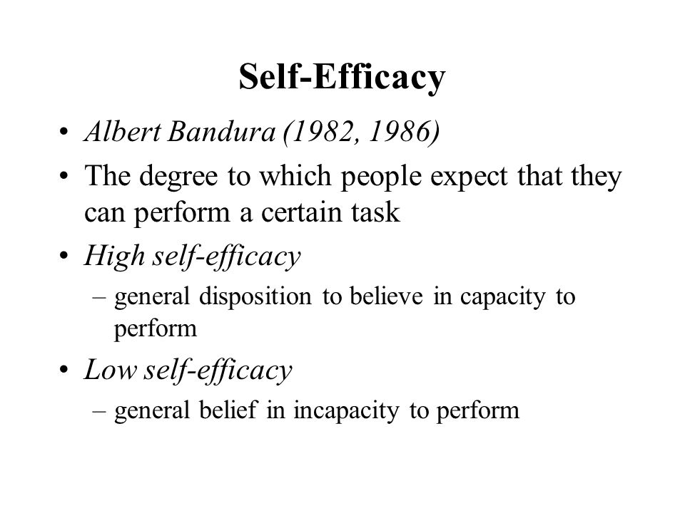Self-Efficacy Albert Bandura (1982, 1986) The degree to which people expect that they can perform a certain task High self-efficacy –general dispositi