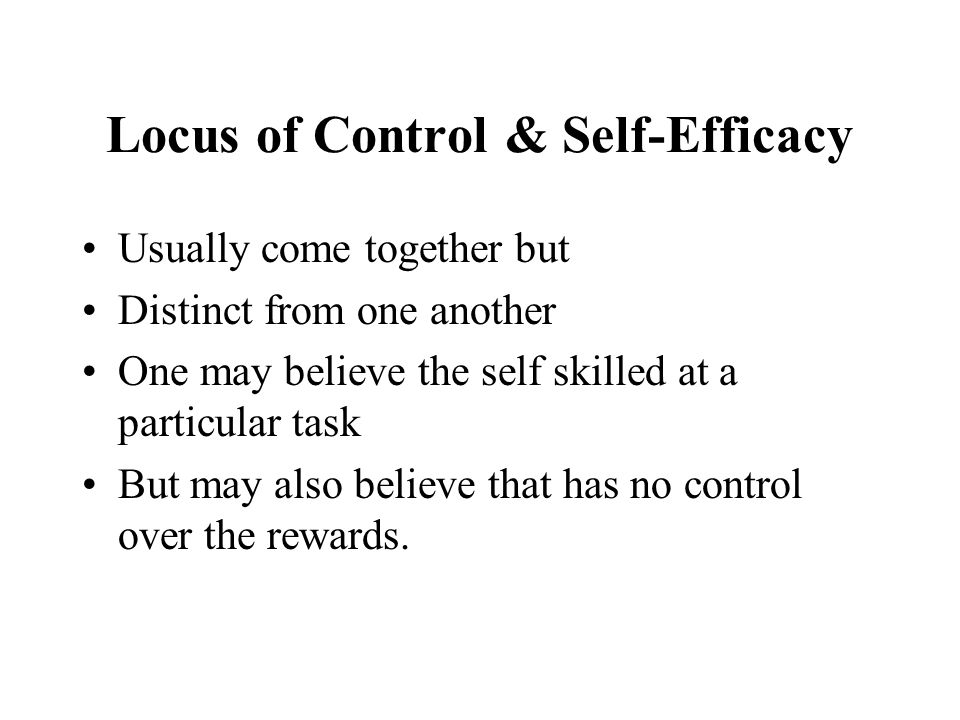Locus of Control & Self-Efficacy Usually come together but Distinct from one another One may believe the self skilled at a particular task But may also believe that has no control over the rewards.