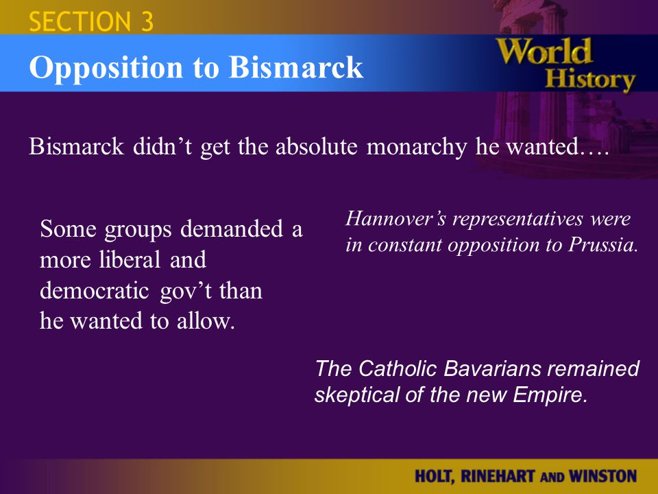 Israel and the Occupied Territories SECTION 3 Opposition to Bismarck Bismarck's Resignation William I died, succeeded by son Fredrick III who also died, succeeded by g'son William II William & Bismarck disagreed: William felt Bismarck had too much power, Bismarck resented this, felt William was too rash & undisciplined