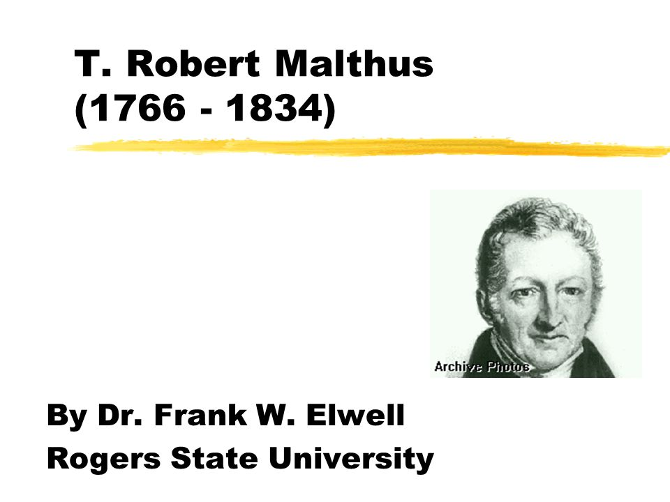 T. Robert Malthus (1766 - 1834) By Dr. Frank W. Elwell Rogers State University