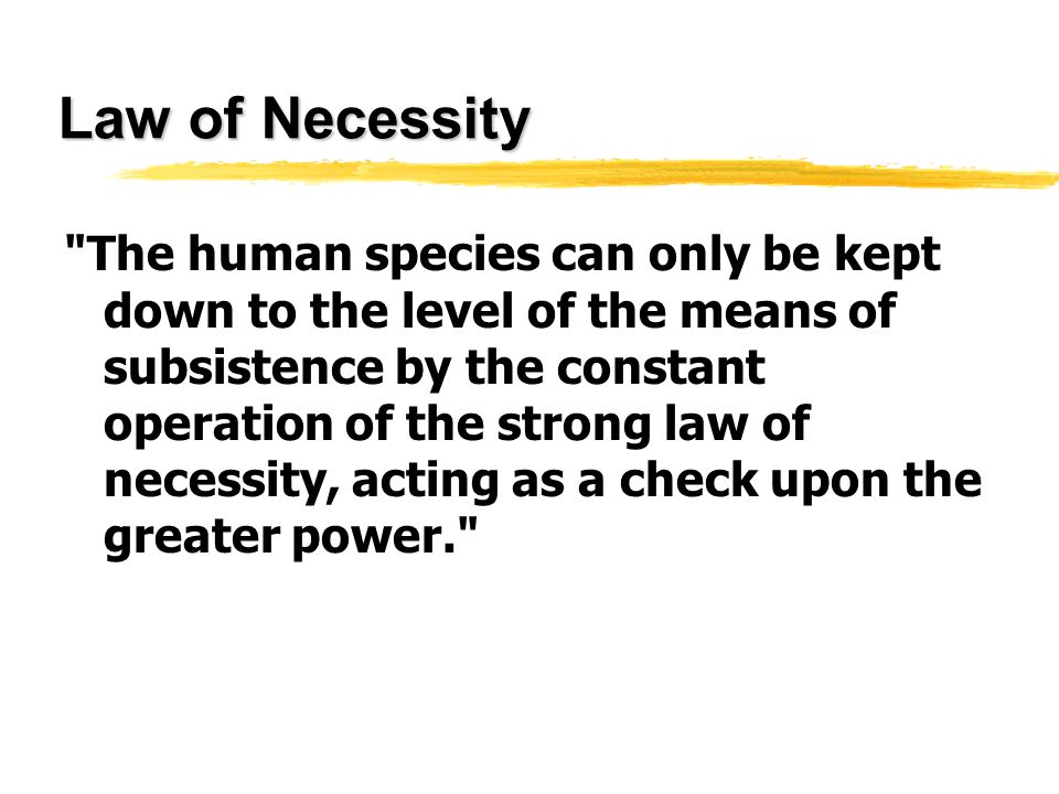 Law of Necessity The human species can only be kept down to the level of the means of subsistence by the constant operation of the strong law of necessity, acting as a check upon the greater power.