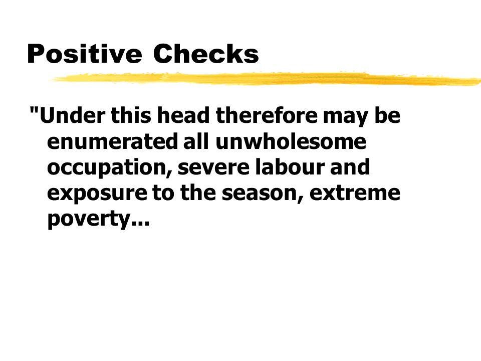 Positive Checks Under this head therefore may be enumerated all unwholesome occupation, severe labour and exposure to the season, extreme poverty...