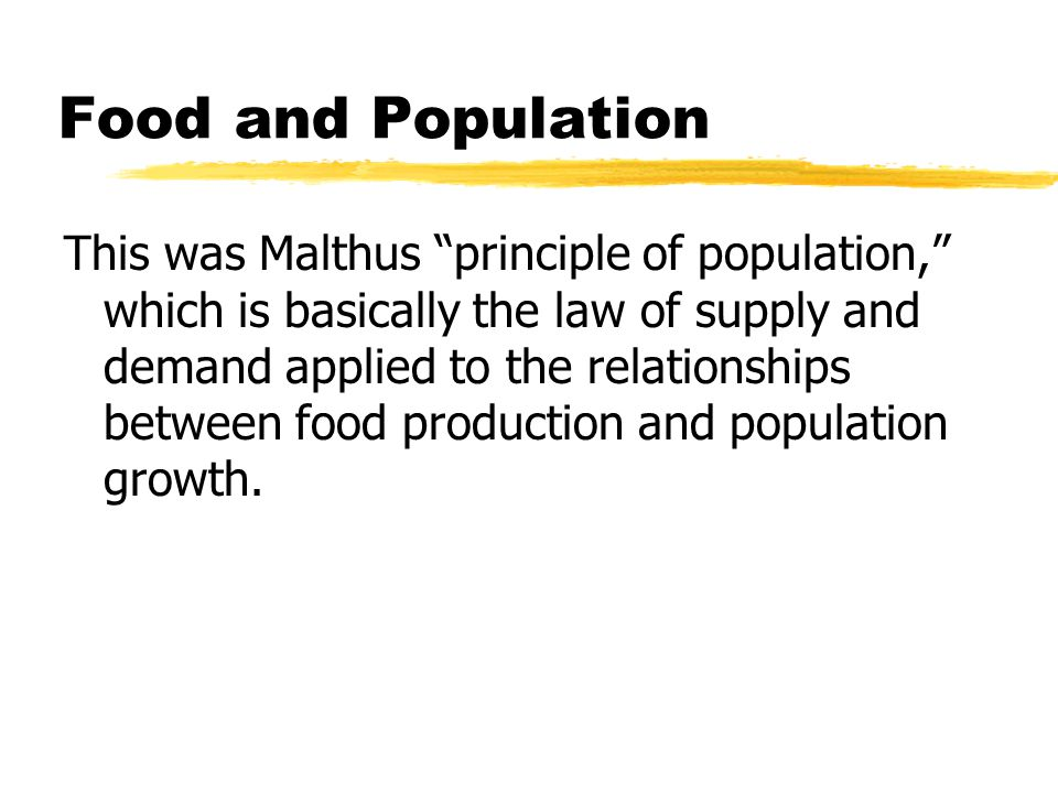 Food and Population This was Malthus principle of population, which is basically the law of supply and demand applied to the relationships between food production and population growth.