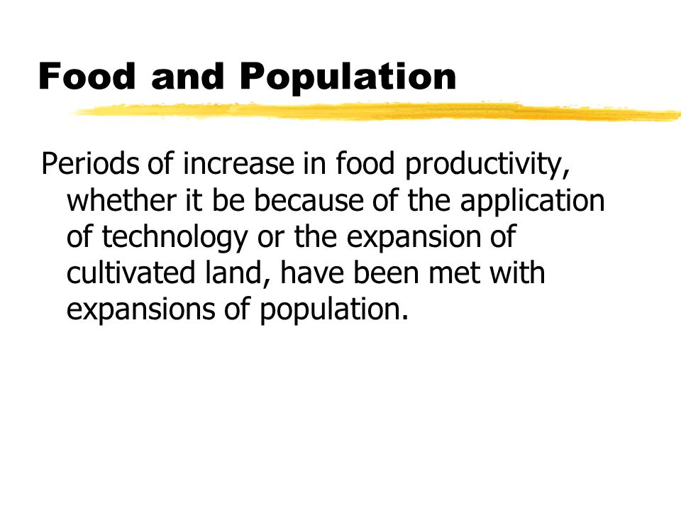Food and Population Periods of increase in food productivity, whether it be because of the application of technology or the expansion of cultivated land, have been met with expansions of population.