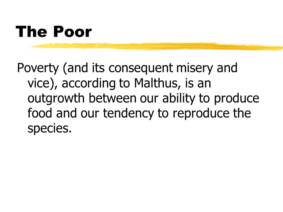 The Poor Poverty (and its consequent misery and vice), according to Malthus, is an outgrowth between our ability to produce food and our tendency to reproduce the species.