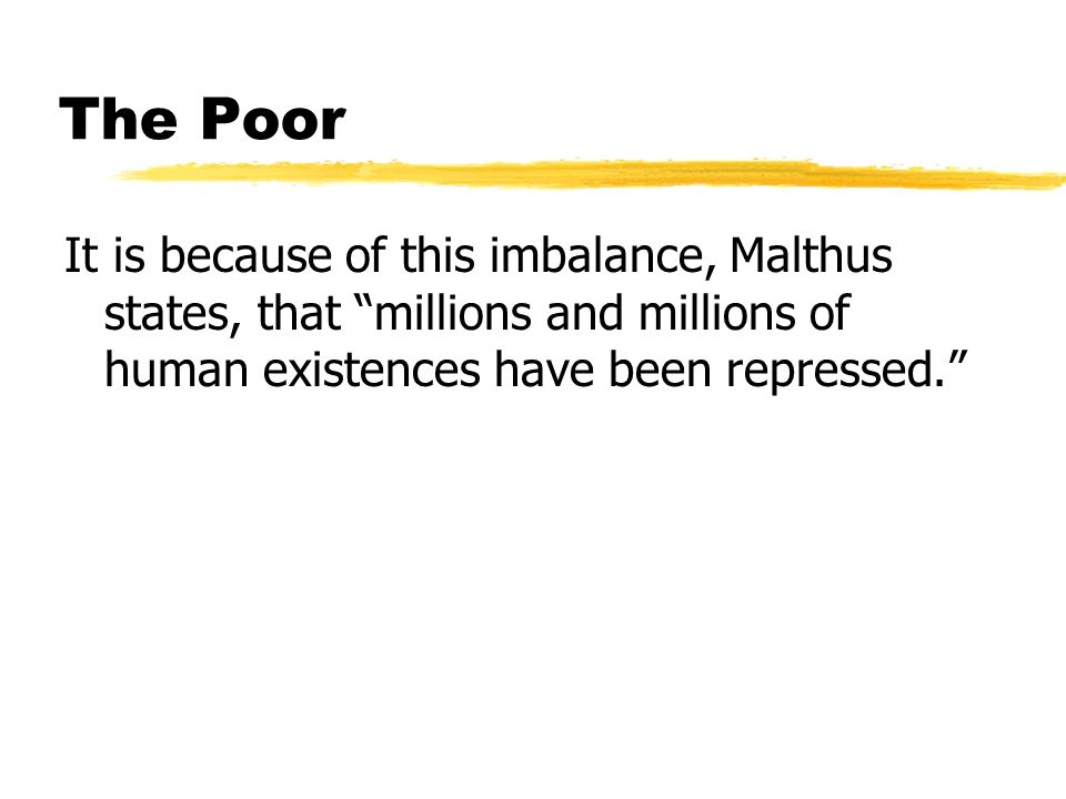 The Poor It is because of this imbalance, Malthus states, that millions and millions of human existences have been repressed.