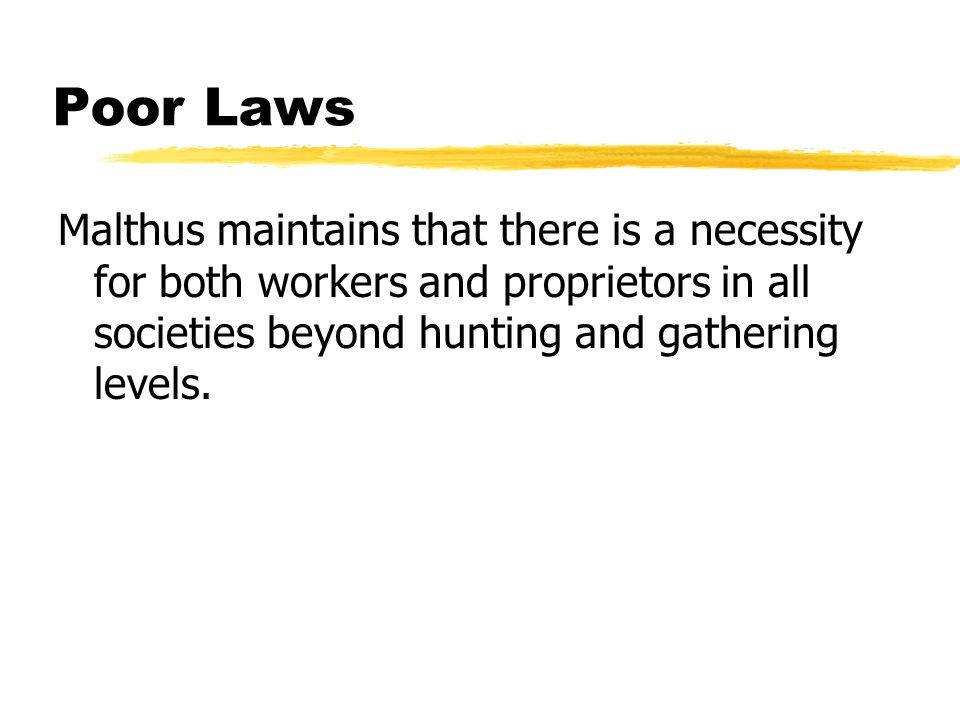 Poor Laws Malthus maintains that there is a necessity for both workers and proprietors in all societies beyond hunting and gathering levels.
