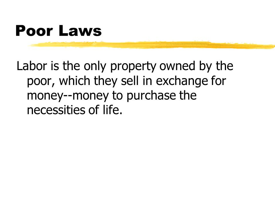 Poor Laws Labor is the only property owned by the poor, which they sell in exchange for money--money to purchase the necessities of life.