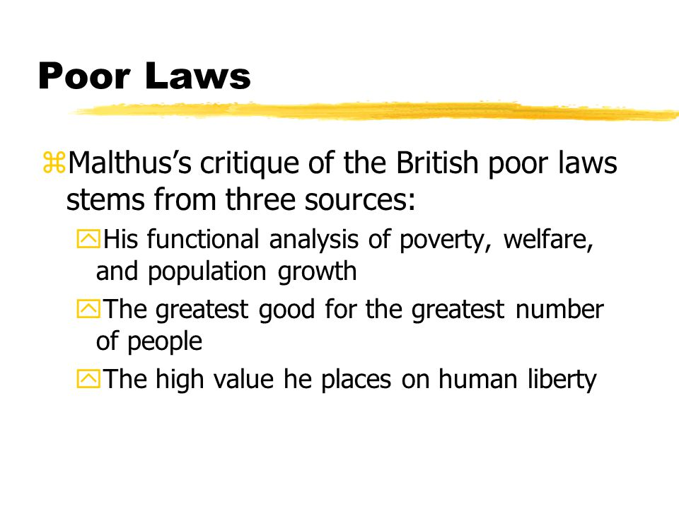 Poor Laws zMalthus's critique of the British poor laws stems from three sources: yHis functional analysis of poverty, welfare, and population growth yThe greatest good for the greatest number of people yThe high value he places on human liberty