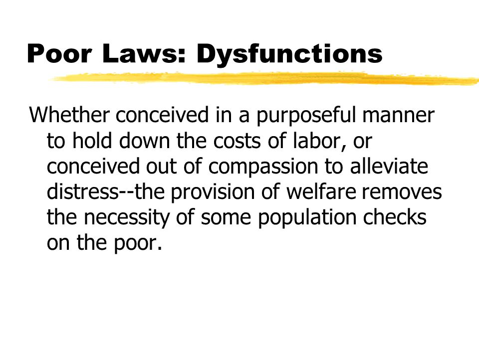 Poor Laws: Dysfunctions Whether conceived in a purposeful manner to hold down the costs of labor, or conceived out of compassion to alleviate distress--the provision of welfare removes the necessity of some population checks on the poor.