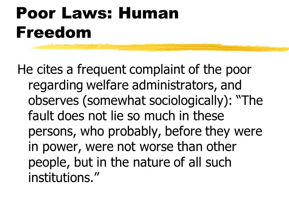 Poor Laws: Human Freedom He cites a frequent complaint of the poor regarding welfare administrators, and observes (somewhat sociologically): The fault does not lie so much in these persons, who probably, before they were in power, were not worse than other people, but in the nature of all such institutions.
