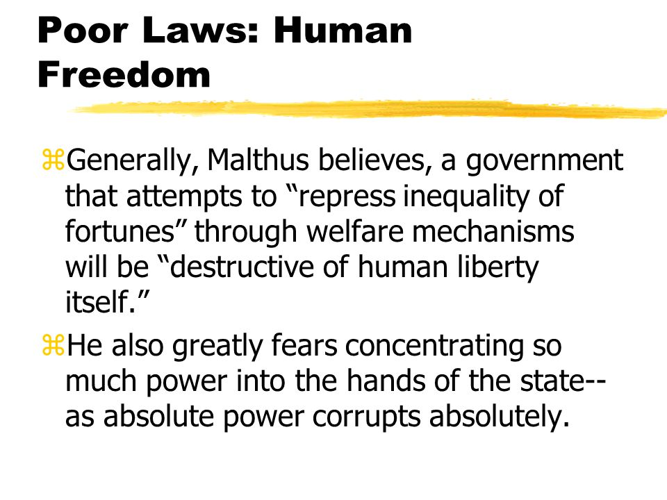 Poor Laws: Human Freedom zGenerally, Malthus believes, a government that attempts to repress inequality of fortunes through welfare mechanisms will be destructive of human liberty itself. zHe also greatly fears concentrating so much power into the hands of the state-- as absolute power corrupts absolutely.